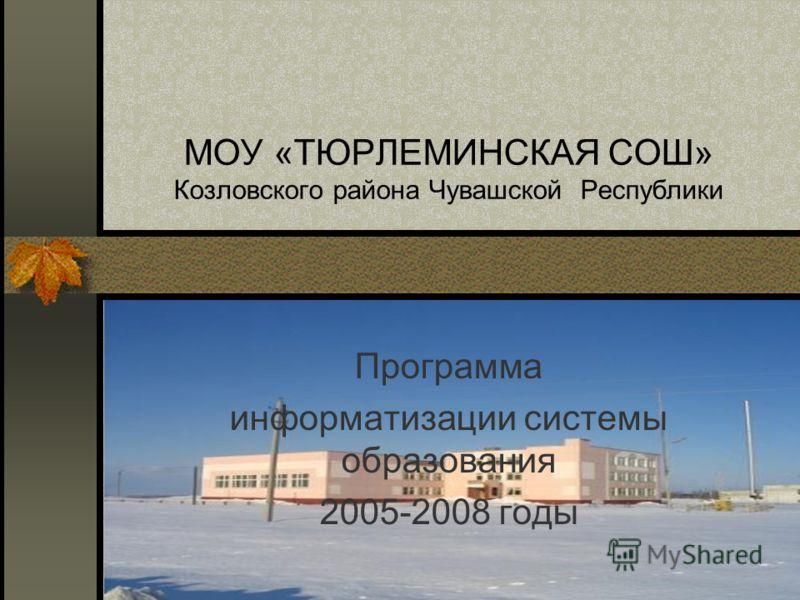 МОУ «ТЮРЛЕМИНСКАЯ СОШ» Козловского района Чувашской Республики Программа информатизации системы образования 2005-2008 годы