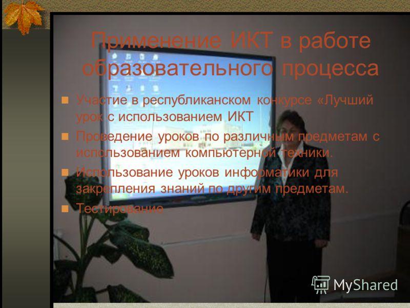 Применение ИКТ в работе образовательного процесса Участие в республиканском конкурсе «Лучший урок с использованием ИКТ Проведение уроков по различным предметам с использованием компьютерной техники. Использование уроков информатики для закрепления зн