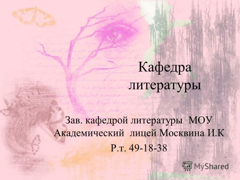 Кафедра литературы Зав. кафедрой литературы МОУ Академический лицей Москвина И.К Р.т. 49-18-38