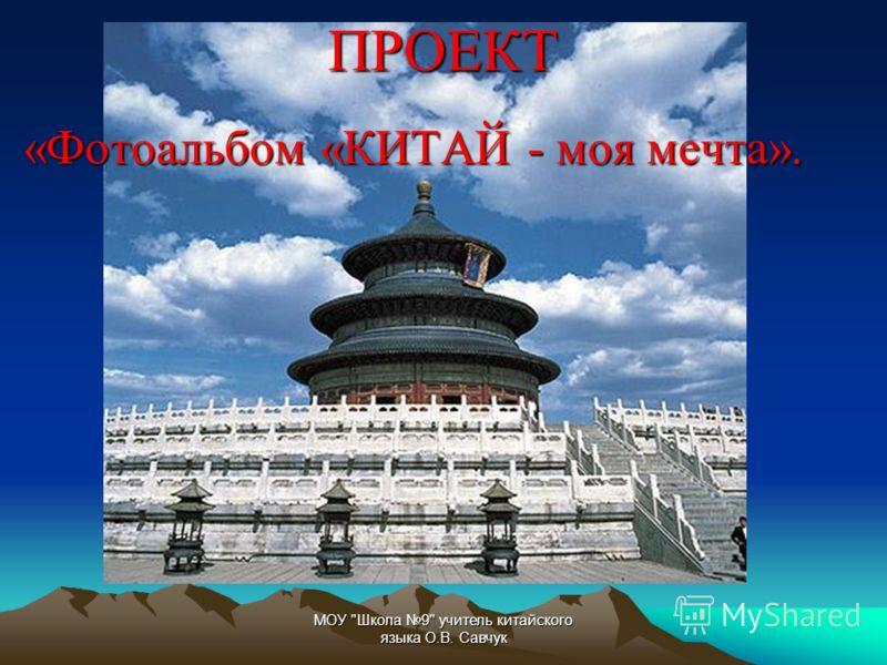 МОУ Школа 9 учитель китайского языка О.В. СавчукПРОЕКТ «Фотоальбом «КИТАЙ - моя мечта».