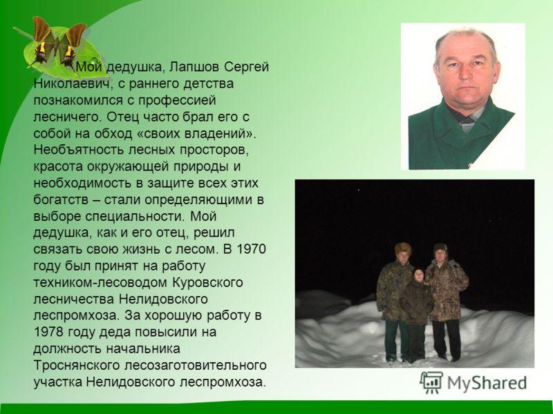 Мой дедушка, Лапшов Сергей Николаевич, с раннего детства познакомился с профессией лесничего. Отец часто брал его с собой на обход «своих владений». Необъятность лесных просторов, красота окружающей природы и необходимость в защите всех этих богатств