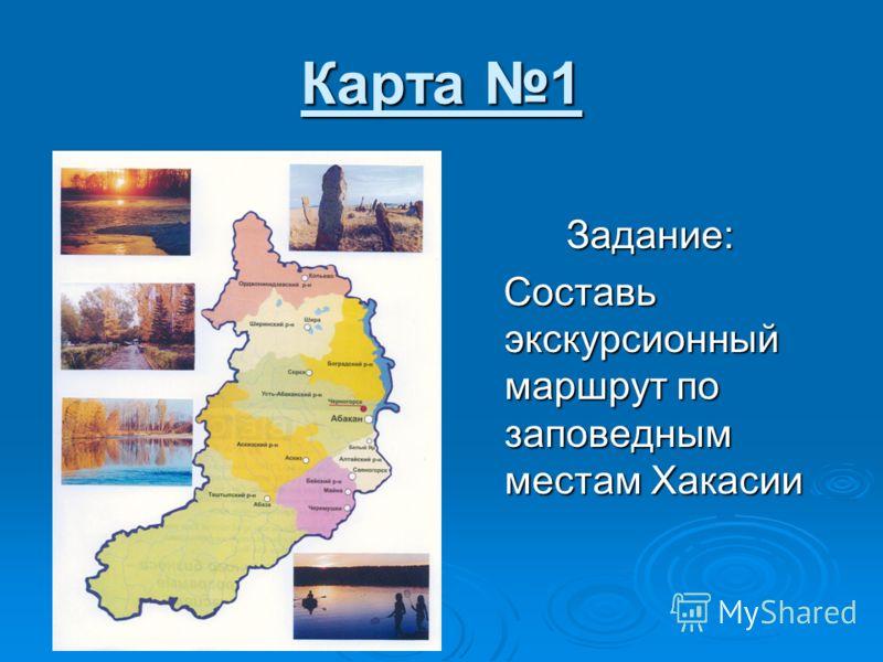 Карта 1 Задание: Составь экскурсионный маршрут по заповедным местам Хакасии Составь экскурсионный маршрут по заповедным местам Хакасии