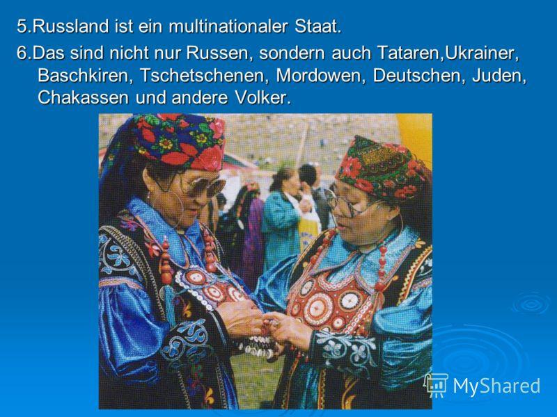 5.Russland ist ein multinationaler Staat. 6.Das sind nicht nur Russen, sondern auch Tataren,Ukrainer, Baschkiren, Tschetschenen, Mordowen, Deutschen, Juden, Chakassen und andere Volker.