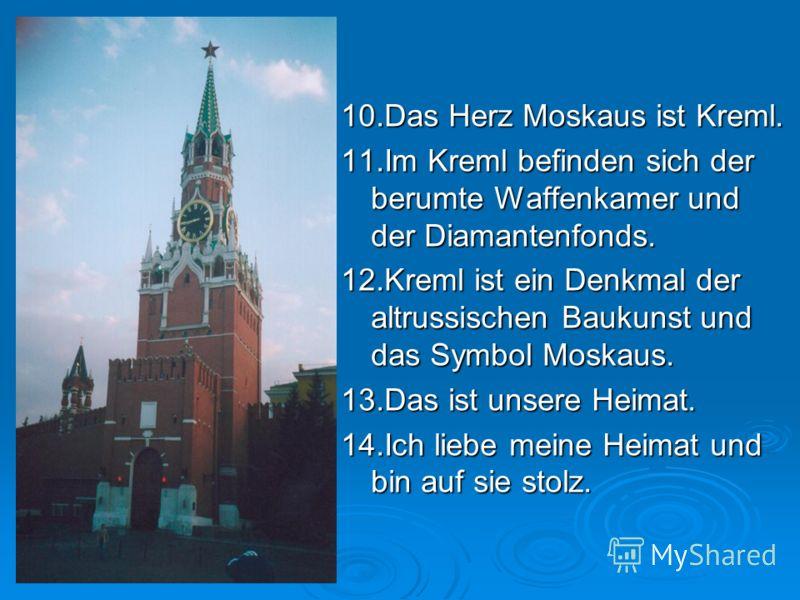 10.Das Herz Moskaus ist Kreml. 11.Im Kreml befinden sich der berumte Waffenkamer und der Diamantenfonds. 12.Kreml ist ein Denkmal der altrussischen Baukunst und das Symbol Moskaus. 13.Das ist unsere Heimat. 14.Ich liebe meine Heimat und bin auf sie s