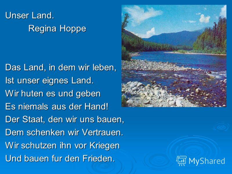 Unser Land. Regina Hoppe Das Land, in dem wir leben, Ist unser eignes Land. Wir huten es und geben Es niemals aus der Hand! Der Staat, den wir uns bauen, Dem schenken wir Vertrauen. Wir schutzen ihn vor Kriegen Und bauen fur den Frieden.