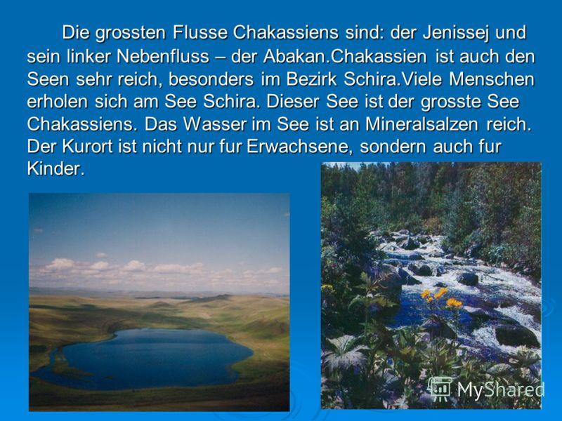 Die grossten Flusse Chakassiens sind: der Jenissej und sein linker Nebenfluss – der Abakan.Chakassien ist auch den Seen sehr reich, besonders im Bezirk Schira.Viele Menschen erholen sich am See Schira. Dieser See ist der grosste See Chakassiens. Das