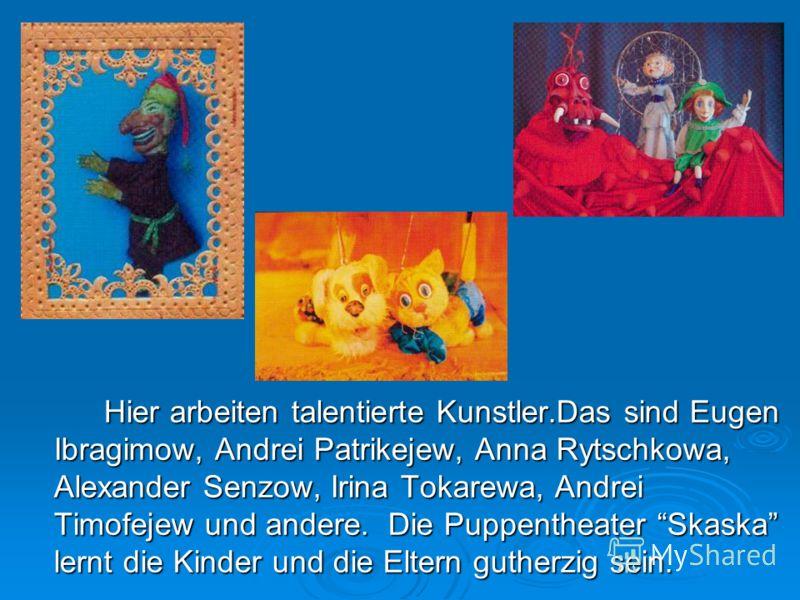 Hier arbeiten talentierte Kunstler.Das sind Eugen Ibragimow, Andrei Patrikejew, Anna Rytschkowa, Alexander Senzow, Irina Tokarewa, Andrei Timofejew und andere. Die Puppentheater Skaska lernt die Kinder und die Eltern gutherzig sein.