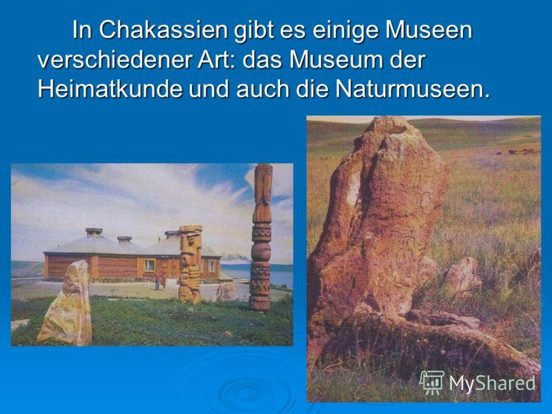 In Chakassien gibt es einige Museen verschiedener Art: das Museum der Heimatkunde und auch die Naturmuseen.