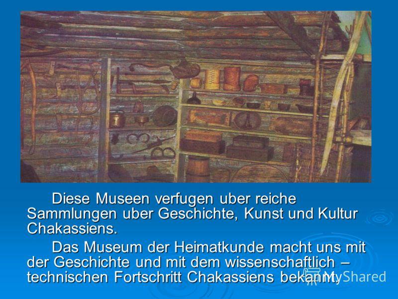 Diese Museen verfugen uber reiche Sammlungen uber Geschichte, Kunst und Kultur Chakassiens. Das Museum der Heimatkunde macht uns mit der Geschichte und mit dem wissenschaftlich – technischen Fortschritt Chakassiens bekannt.