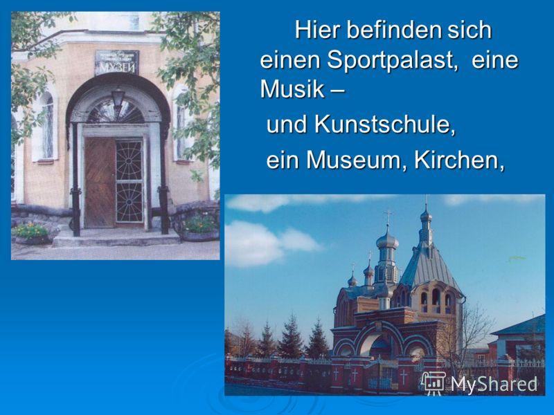 Hier befinden sich einen Sportpalast, eine Musik – und Kunstschule, und Kunstschule, ein Museum, Kirchen, ein Museum, Kirchen,