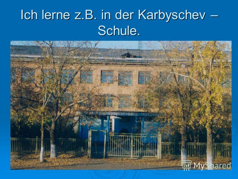 Ich lerne z.B. in der Karbyschev – Schule.