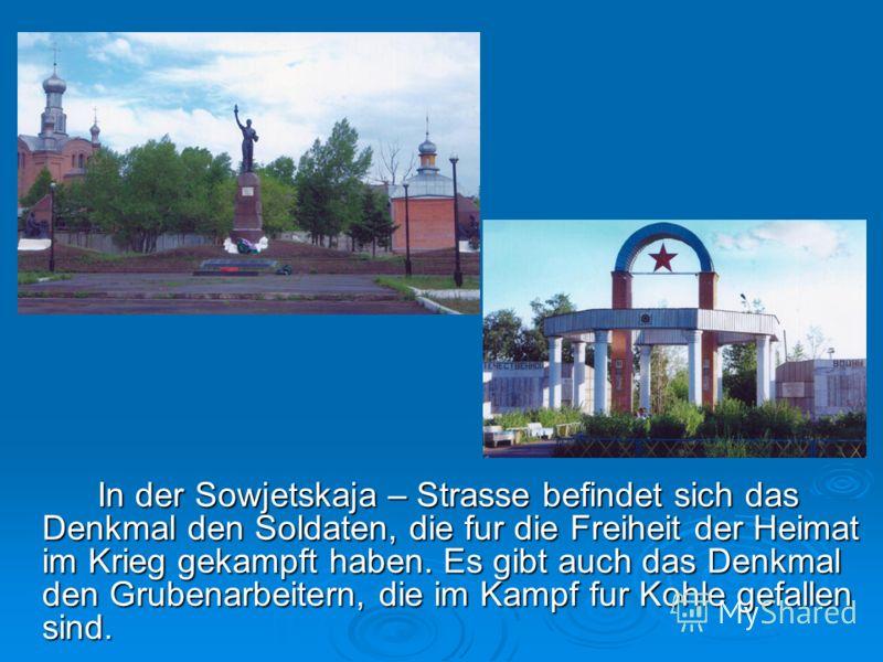 In der Sowjetskaja – Strasse befindet sich das Denkmal den Soldaten, die fur die Freiheit der Heimat im Krieg gekampft haben. Es gibt auch das Denkmal den Grubenarbeitern, die im Kampf fur Kohle gefallen sind.