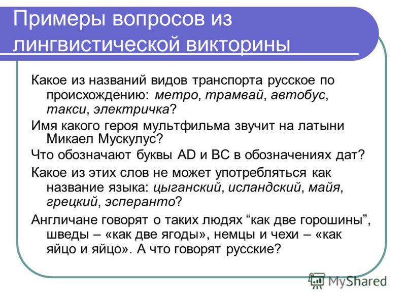 Примеры вопросов из лингвистической викторины Какое из названий видов транспорта русское по происхождению: метро, трамвай, автобус, такси, электричка? Имя какого героя мультфильма звучит на латыни Микаел Мускулус? Что обозначают буквы AD и BC в обозн