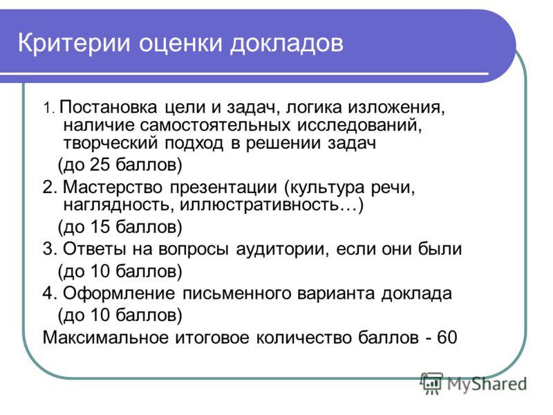 Критерии оценки докладов 1. Постановка цели и задач, логика изложения, наличие самостоятельных исследований, творческий подход в решении задач (до 25 баллов) 2. Мастерство презентации (культура речи, наглядность, иллюстративность…) (до 15 баллов) 3.