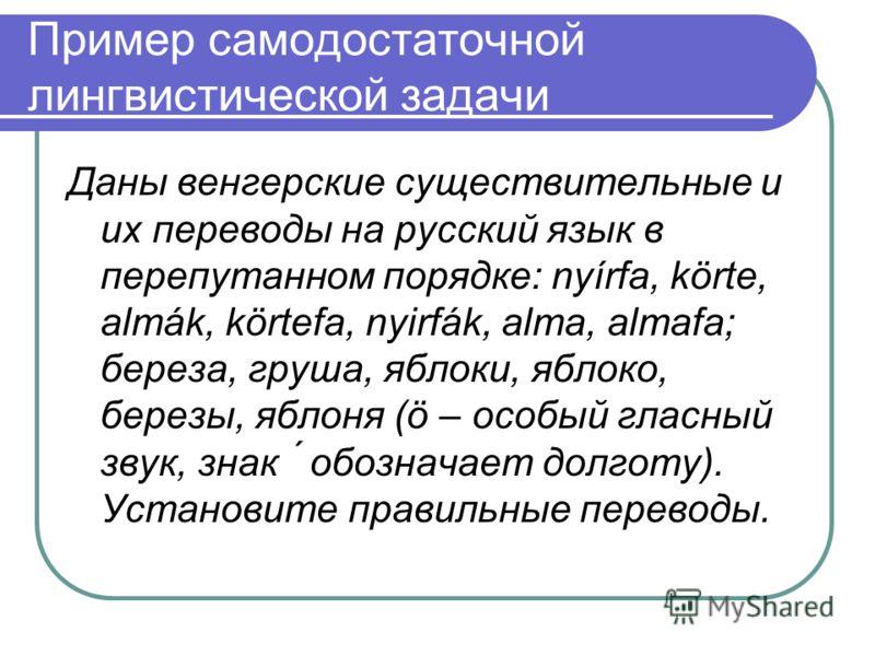 Пример самодостаточной лингвистической задачи Даны венгерские существительные и их переводы на русский язык в перепутанном порядке: nyírfa, körte, almák, körtefa, nyirfák, alma, almafa; береза, груша, яблоки, яблоко, березы, яблоня (ö – особый гласны