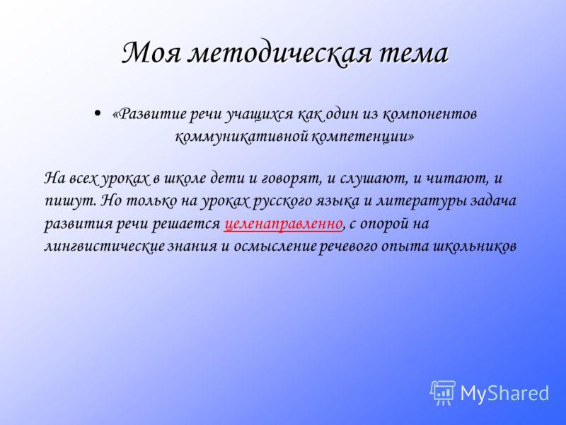 Моя методическая тема «Развитие речи учащихся как один из компонентов коммуникативной компетенции» На всех уроках в школе дети и говорят, и слушают, и читают, и пишут. Но только на уроках русского языка и литературы задача развития речи решается целе