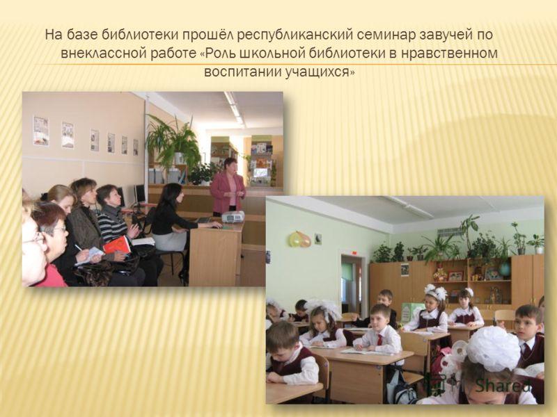 На базе библиотеки прошёл республиканский семинар завучей по внеклассной работе «Роль школьной библиотеки в нравственном воспитании учащихся»