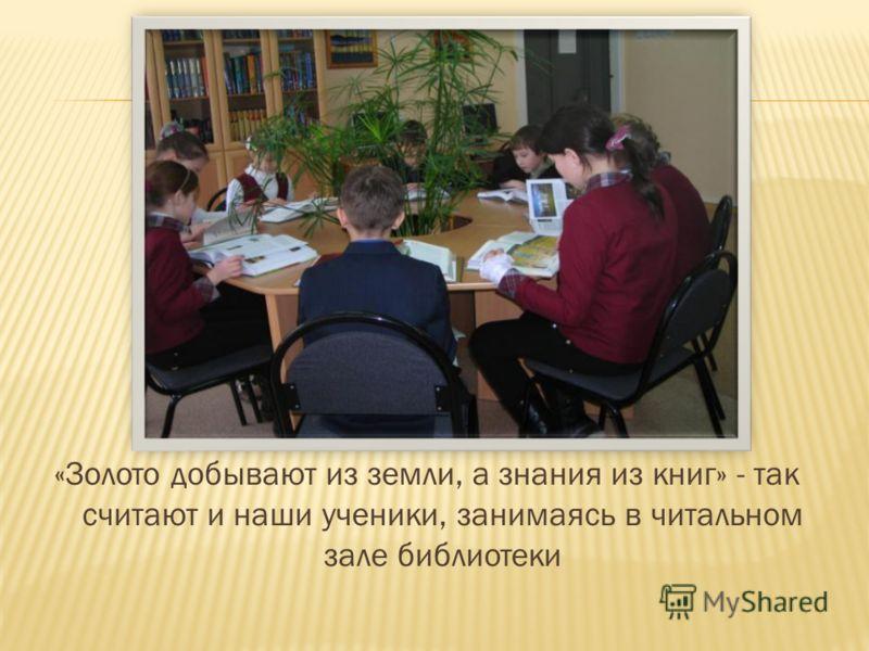«Золото добывают из земли, а знания из книг» - так считают и наши ученики, занимаясь в читальном зале библиотеки