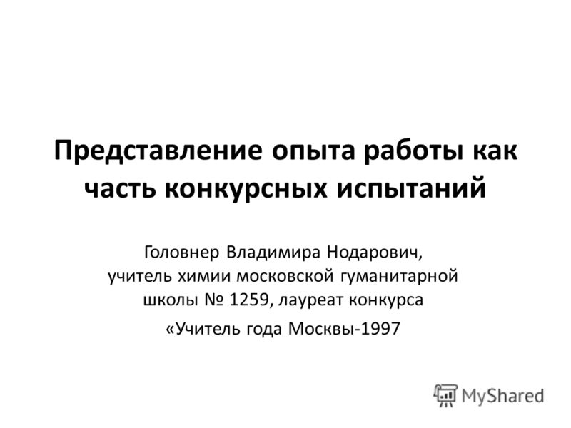 Представление опыта работы как часть конкурсных испытаний Головнер Владимира Нодарович, учитель химии московской гуманитарной школы 1259, лауреат конкурса «Учитель года Москвы-1997