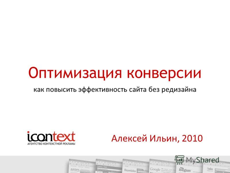 Оптимизация конверсии Алексей Ильин, 2010 как повысить эффективность сайта без редизайна
