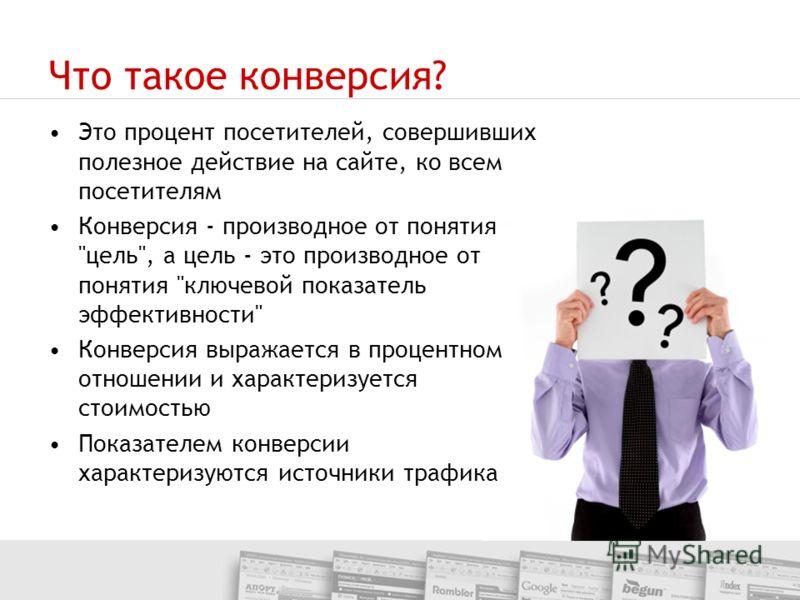 Что такое конверсия? Это процент посетителей, совершивших полезное действие на сайте, ко всем посетителям Конверсия - производное от понятия