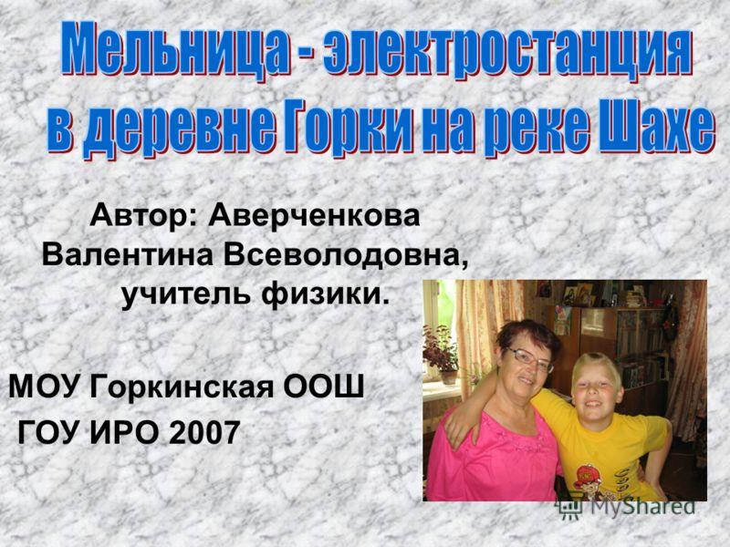 Автор: Аверченкова Валентина Всеволодовна, учитель физики. МОУ Горкинская ООШ ГОУ ИРО 2007