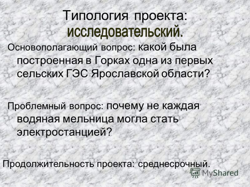 Типология проекта:. Основополагающий вопрос: какой была построенная в Горках одна из первых сельских ГЭС Ярославской области? Проблемный вопрос: почему не каждая водяная мельница могла стать электростанцией? Продолжительность проекта: среднесрочный.