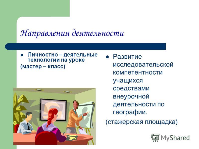 Направления деятельности Личностно – деятельные технологии на уроке (мастер – класс) Развитие исследовательской компетентности учащихся средствами внеурочной деятельности по географии. (стажерская площадка)