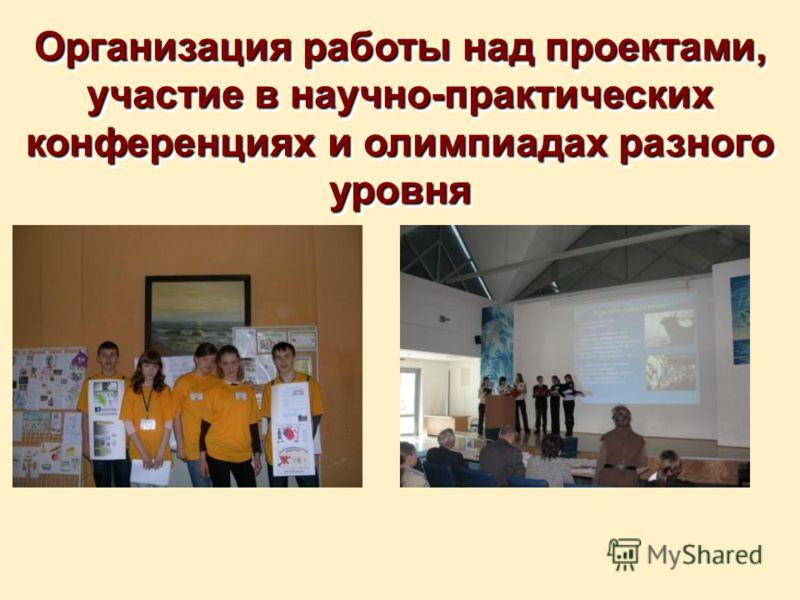 Организация работы над проектами, участие в научно-практических конференциях и олимпиадах разного уровня