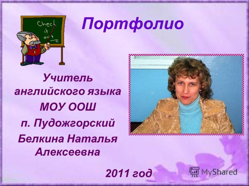 Портфолио 2011 год Учитель английского языка МОУ ООШ п. Пудожгорский Белкина Наталья Алексеевна