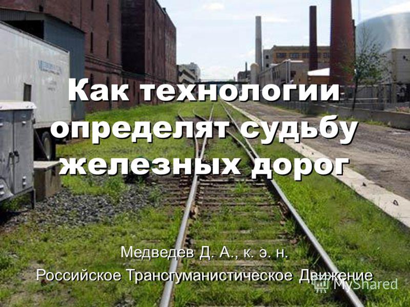 Как технологии определят судьбу железных дорог Медведев Д. А., к. э. н. Российское Трансгуманистическое Движение Как технологии определят судьбу железных дорог Медведев Д. А., к. э. н. Российское Трансгуманистическое Движение