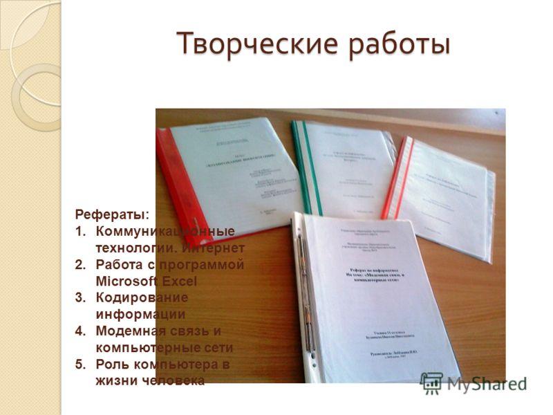 Творческие работы Рефераты: 1.Коммуникационные технологии. Интернет 2.Работа с программой Microsoft Excel 3.Кодирование информации 4.Модемная связь и компьютерные сети 5.Роль компьютера в жизни человека