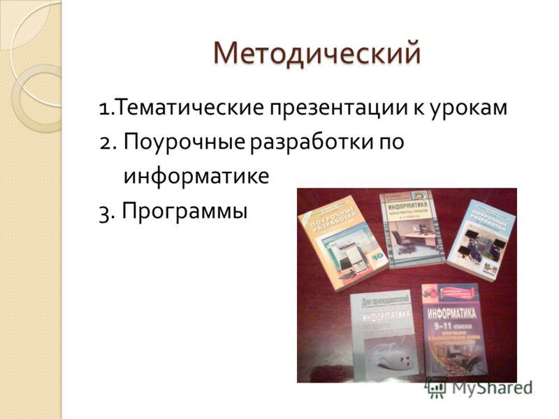 Методический 1. Тематические презентации к урокам 2. Поурочные разработки по информатике 3. Программы