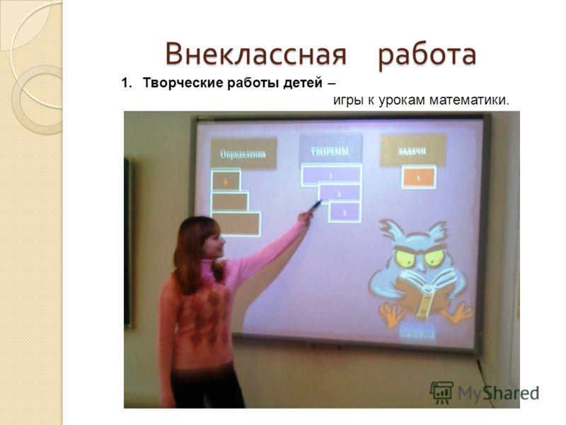 Внеклассная работа 1.Творческие работы детей – игры к урокам математики.