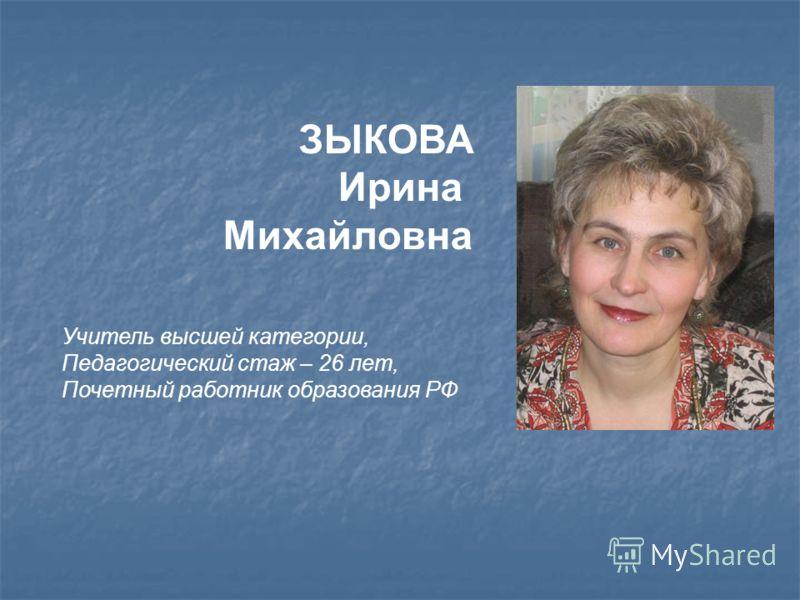 ЗЫКОВА Ирина Михайловна Учитель высшей категории, Педагогический стаж – 26 лет, Почетный работник образования РФ