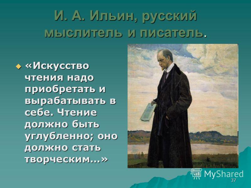 37 И. А. Ильин, русский мыслитель и писатель. «Искусство чтения надо приобретать и вырабатывать в себе. Чтение должно быть углубленно; оно должно стать творческим…» «Искусство чтения надо приобретать и вырабатывать в себе. Чтение должно быть углублен
