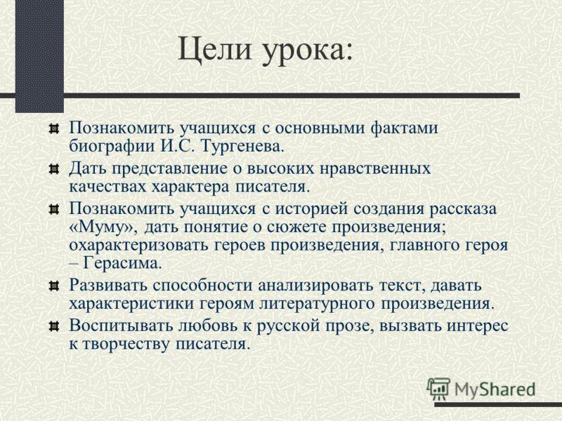 Цели урока: Познакомить учащихся с основными фактами биографии И.С. Тургенева. Дать представление о высоких нравственных качествах характера писателя. Познакомить учащихся с историей создания рассказа «Муму», дать понятие о сюжете произведения; охара