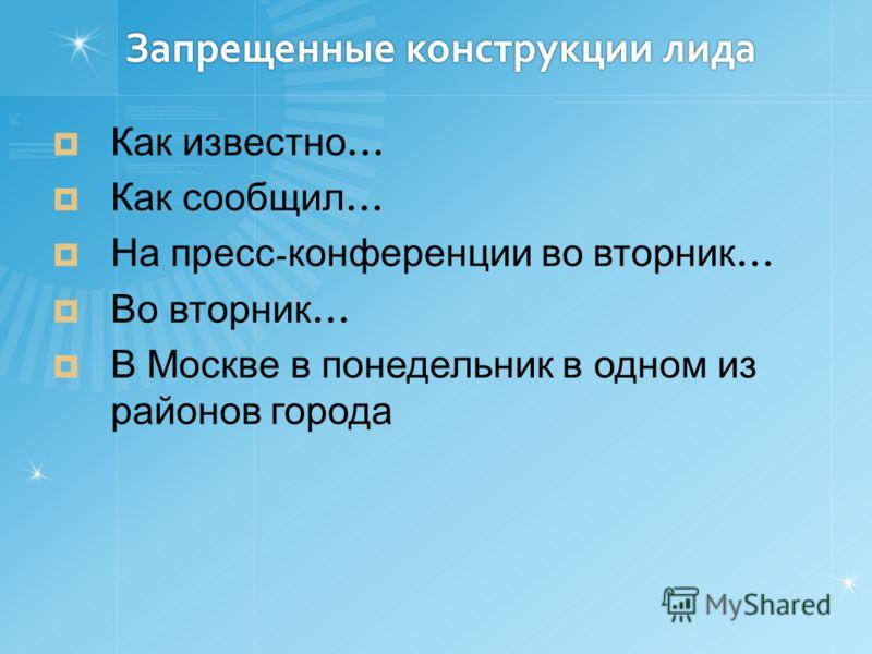 Запрещенные конструкции лида Как известно … Как сообщил … На пресс - конференции во вторник … Во вторник … В Москве в понедельник в одном из районов города