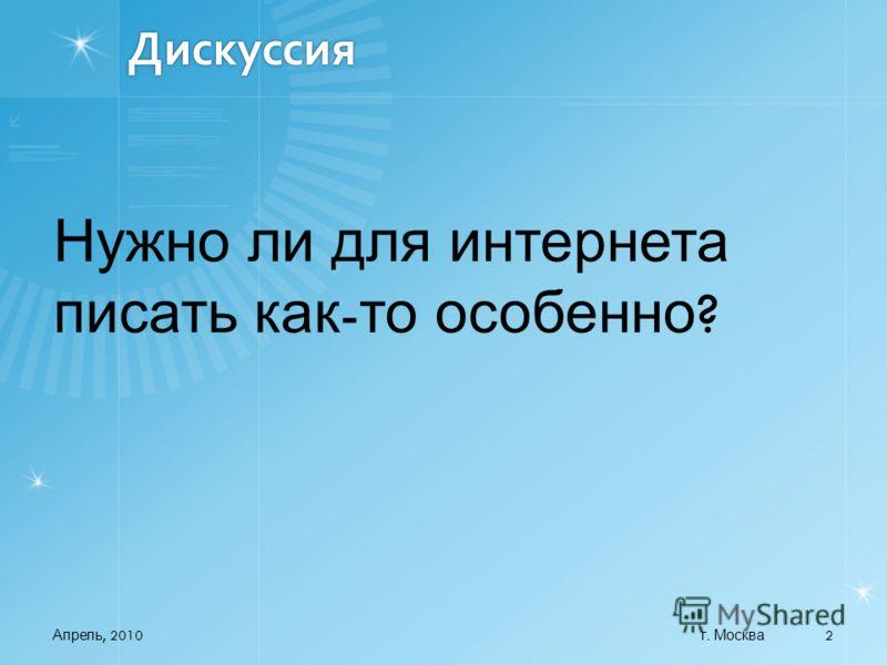 Дискуссия Нужно ли для интернета писать как - то особенно ? Апрель, 2010 2 г. Москва