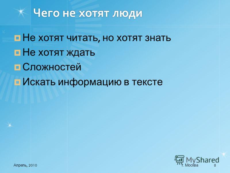 Чего не хотят люди Не хотят читать, но хотят знать Не хотят ждать Сложностей Искать информацию в тексте Апрель, 2010 8 г. Москва
