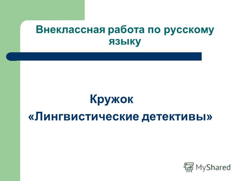 Внеклассная работа по русскому языку Кружок «Лингвистические детективы»
