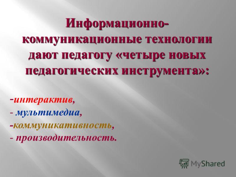 Информационно- коммуникационные технологии дают педагогу «четыре новых педагогических инструмента»: - интерактив, - мультимедиа, -коммуникативность, - производительность.