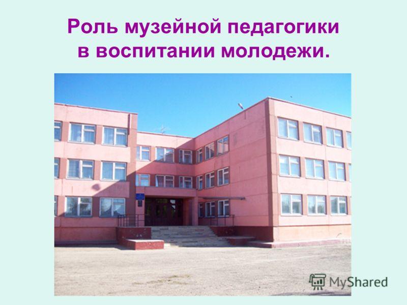 Роль музейной педагогики в воспитании молодежи.