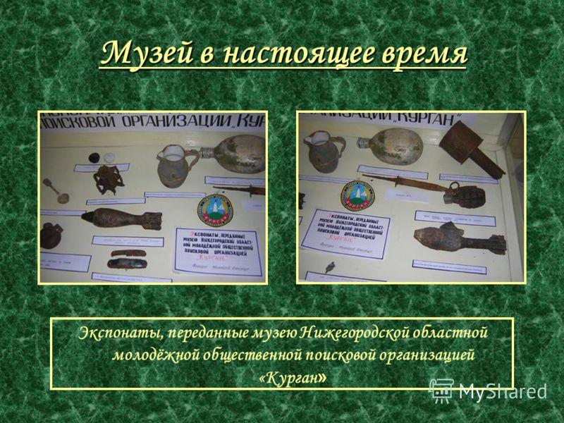 Музей в настоящее время Экспонаты, переданные музею Нижегородской областной молодёжной общественной поисковой организацией «Курган »