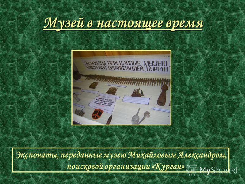 Музей в настоящее время Экспонаты, переданные музею Михайловым Александром, поисковой организации «Курган»