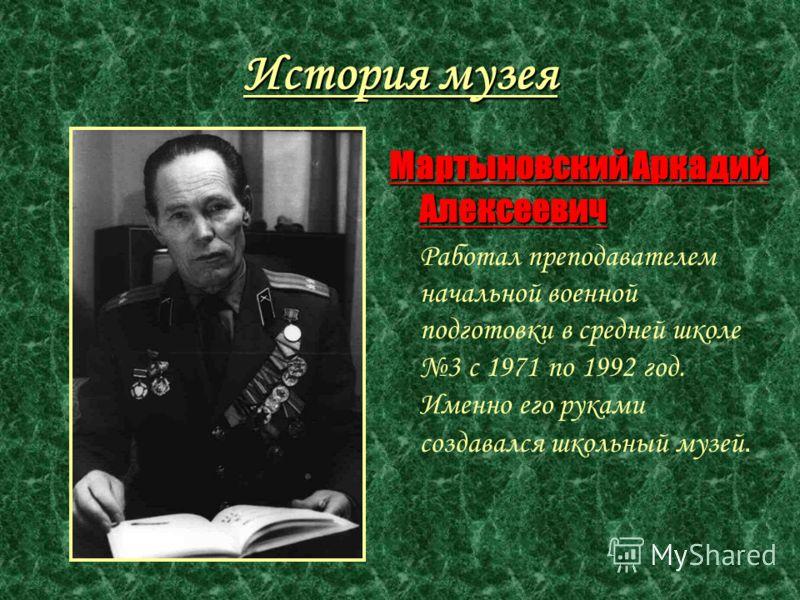 История музея Мартыновский Аркадий Алексеевич Работал преподавателем начальной военной подготовки в средней школе 3 с 1971 по 1992 год. Именно его руками создавался школьный музей.