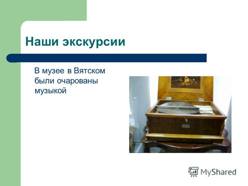 Наши экскурсии В музее в Вятском были очарованы музыкой