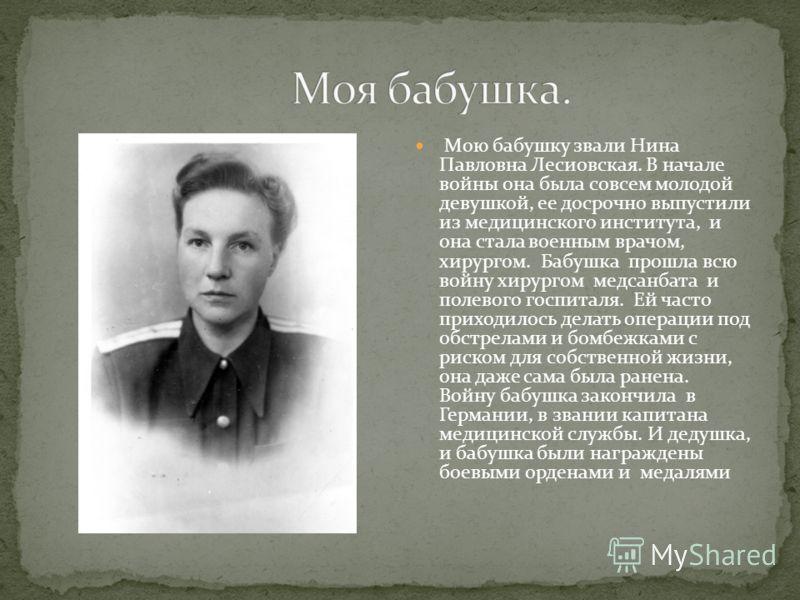 Мою бабушку звали Нина Павловна Лесиовская. В начале войны она была совсем молодой девушкой, ее досрочно выпустили из медицинского института, и она стала военным врачом, хирургом. Бабушка прошла всю войну хирургом медсанбата и полевого госпиталя. Ей