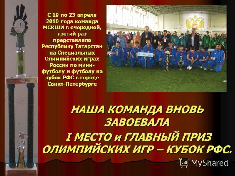 С 19 по 23 апреля 2010 года команда МСКШИ в очередной, третий раз Татарстан на Специальных Олимпийских играх России по мини- футболу и футболу на кубок РФС в городе Санкт-Петербурге С 19 по 23 апреля 2010 года команда МСКШИ в очередной, третий раз пр
