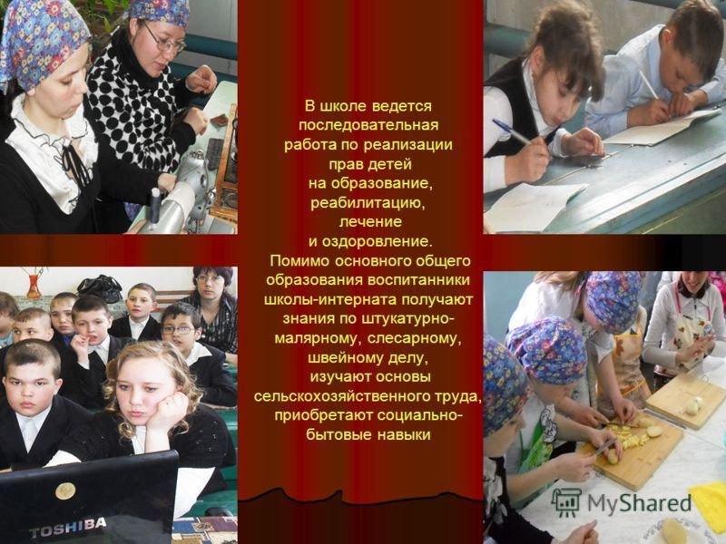 В школе ведется последовательная работа по реализации прав детей на образование, реабилитацию, лечение и оздоровление. Помимо основного общего образования воспитанники школы-интерната получают знания по штукатурно- малярному, слесарному, швейному дел
